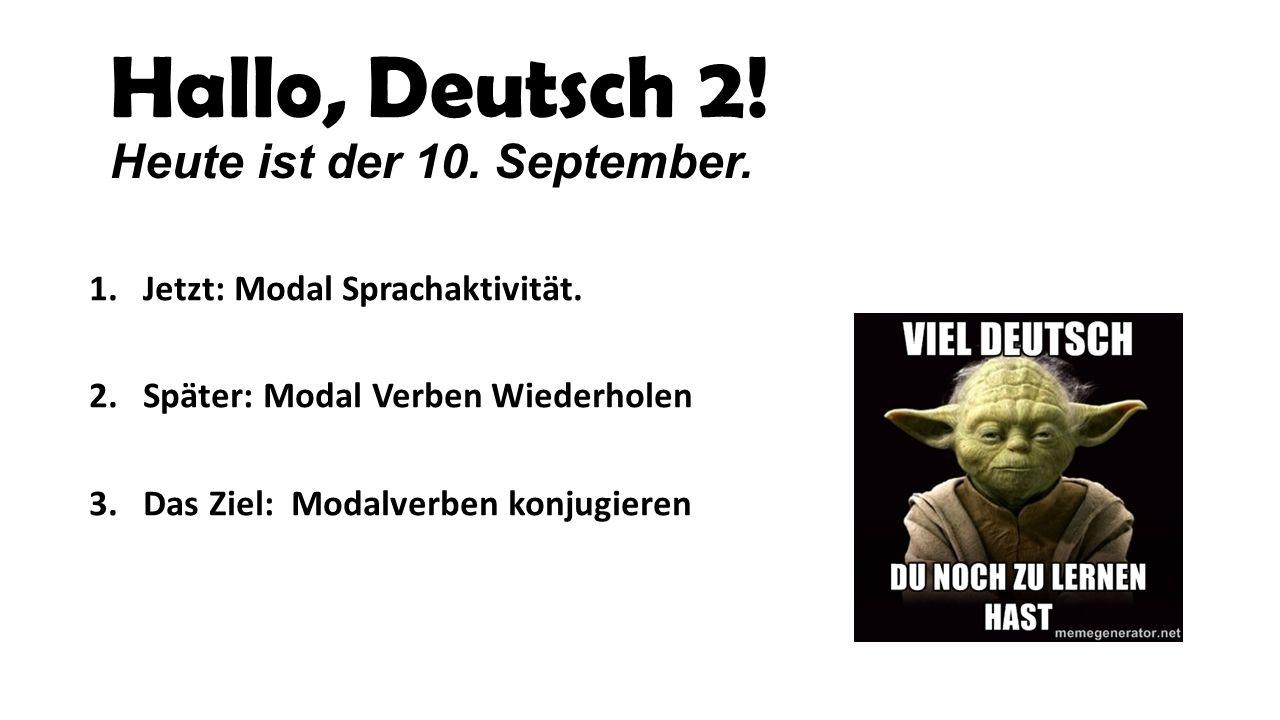 Hallo, Deutsch 2! Heute ist der 10. September. 1.Jetzt: Modal Sprachaktivität. 2. Später: Modal Verben Wiederholen 3. Das Ziel: Modalverben konjugiere