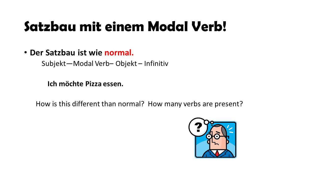 Satzbau mit einem Modal Verb! Der Satzbau ist wie normal. Subjekt—Modal Verb– Objekt – Infinitiv Ich möchte Pizza essen. How is this different than no