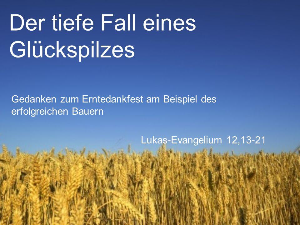 Der tiefe Fall eines Glückspilzes Gedanken zum Erntedankfest am Beispiel des erfolgreichen Bauern Lukas-Evangelium 12,13-21