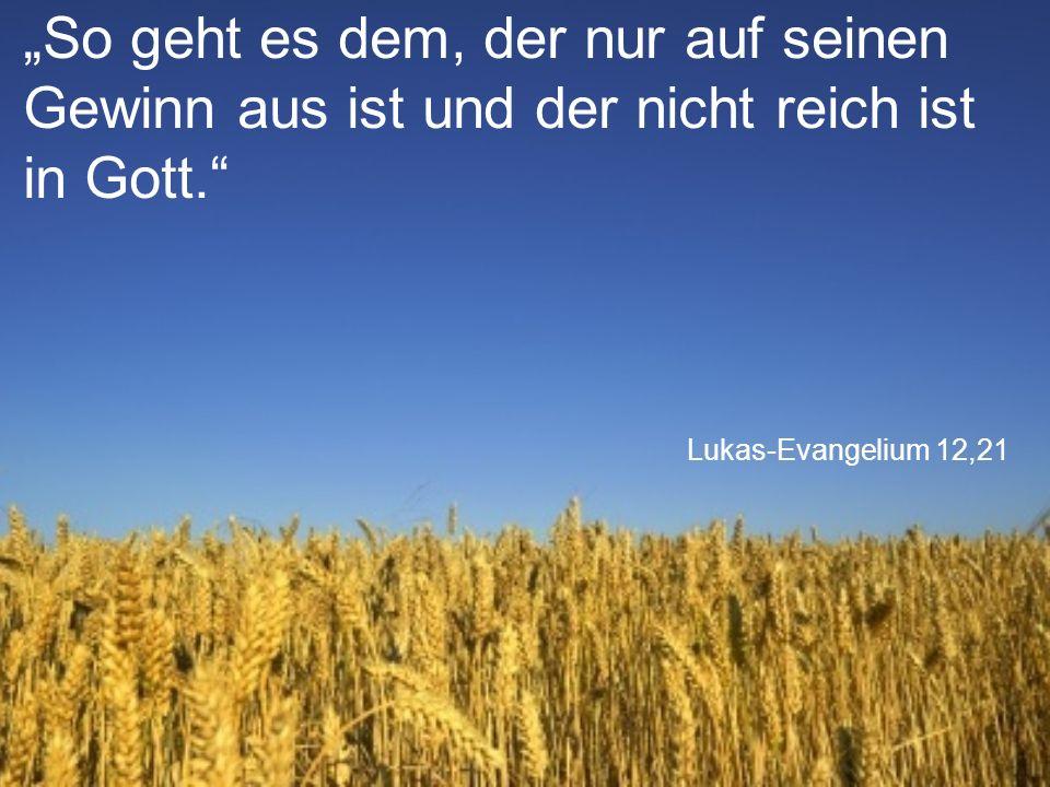 """Lukas-Evangelium 12,21 """"So geht es dem, der nur auf seinen Gewinn aus ist und der nicht reich ist in Gott."""""""