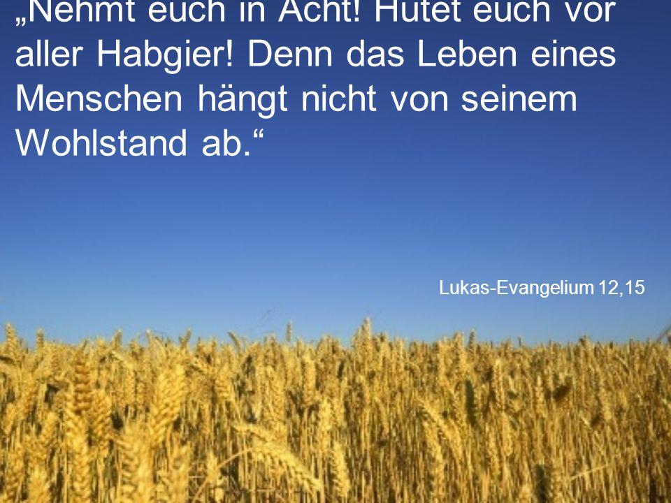 """Lukas-Evangelium 12,15 """"Nehmt euch in Acht! Hütet euch vor aller Habgier! Denn das Leben eines Menschen hängt nicht von seinem Wohlstand ab."""""""
