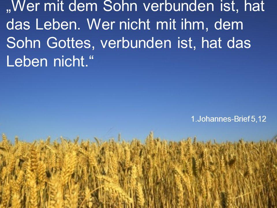 """1.Johannes-Brief 5,12 """"Wer mit dem Sohn verbunden ist, hat das Leben. Wer nicht mit ihm, dem Sohn Gottes, verbunden ist, hat das Leben nicht."""""""