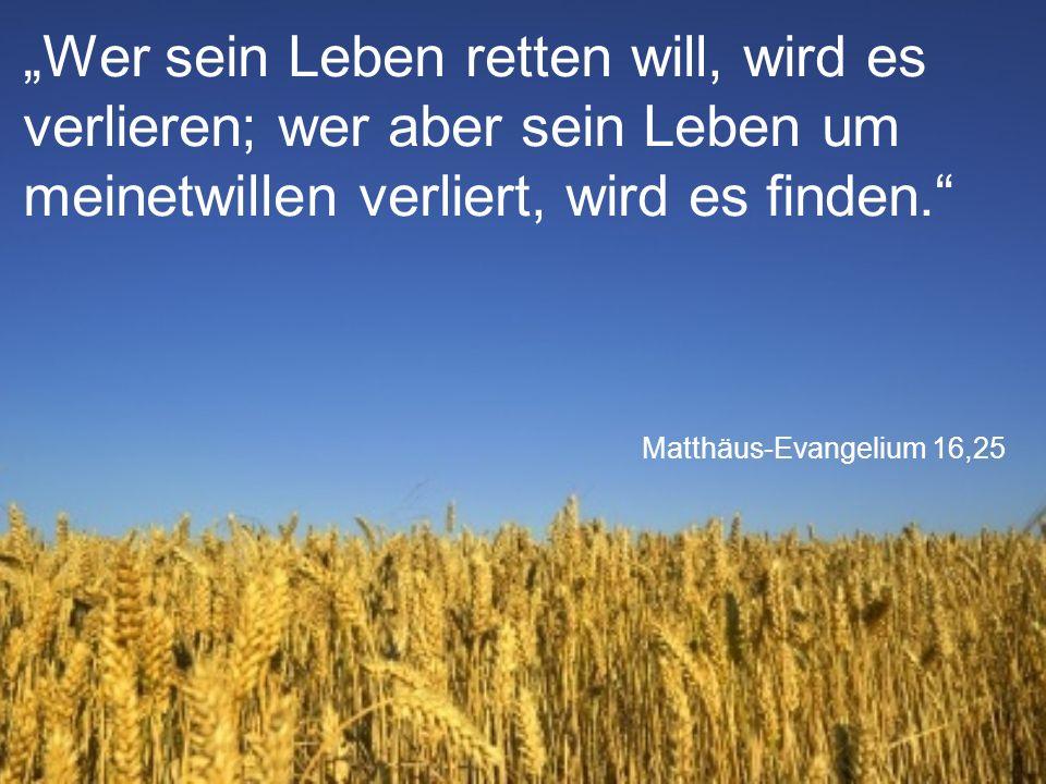 """Matthäus-Evangelium 16,25 """"Wer sein Leben retten will, wird es verlieren; wer aber sein Leben um meinetwillen verliert, wird es finden."""""""