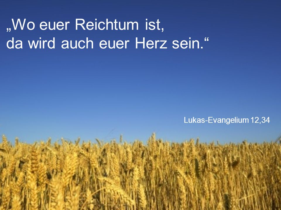 """Lukas-Evangelium 12,34 """"Wo euer Reichtum ist, da wird auch euer Herz sein."""""""