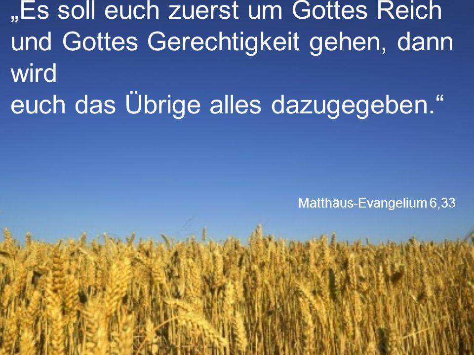 """Matthäus-Evangelium 6,33 """"Es soll euch zuerst um Gottes Reich und Gottes Gerechtigkeit gehen, dann wird euch das Übrige alles dazugegeben."""""""