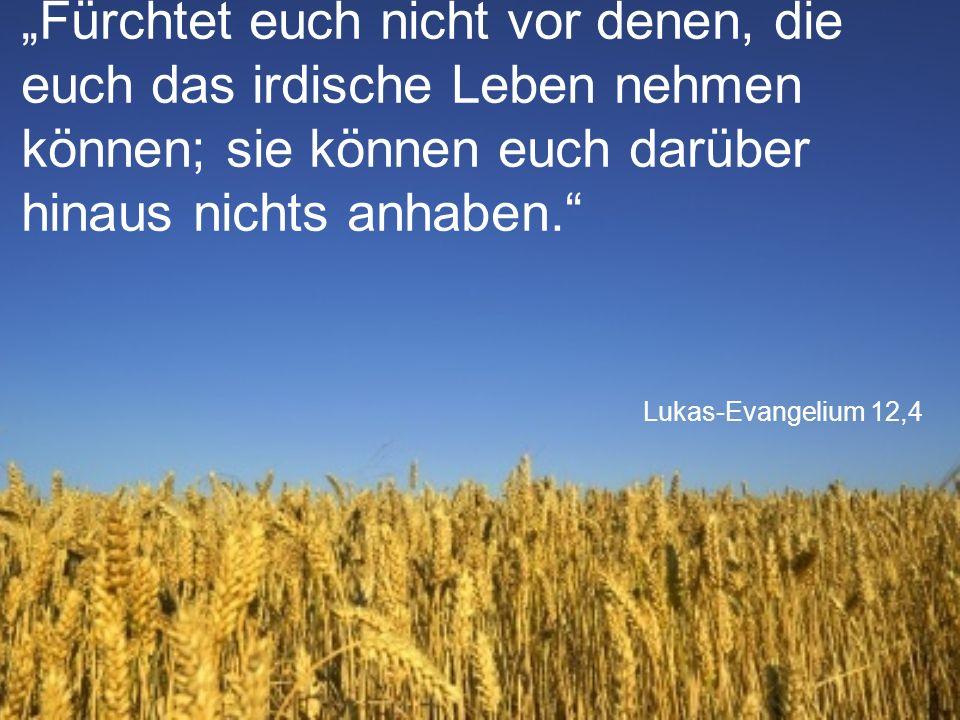 """Lukas-Evangelium 12,4 """"Fürchtet euch nicht vor denen, die euch das irdische Leben nehmen können; sie können euch darüber hinaus nichts anhaben."""