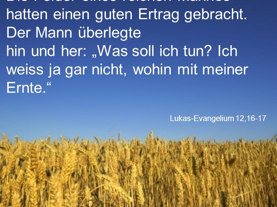 """Lukas-Evangelium 12,16-17 Die Felder eines reichen Mannes hatten einen guten Ertrag gebracht. Der Mann überlegte hin und her: """"Was soll ich tun? Ich w"""