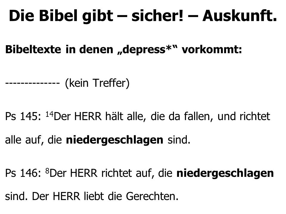 """Die Bibel gibt – sicher! – Auskunft. Bibeltexte in denen """"depress*"""" vorkommt: -------------- (kein Treffer) Ps 145: 14 Der HERR hält alle, die da fall"""