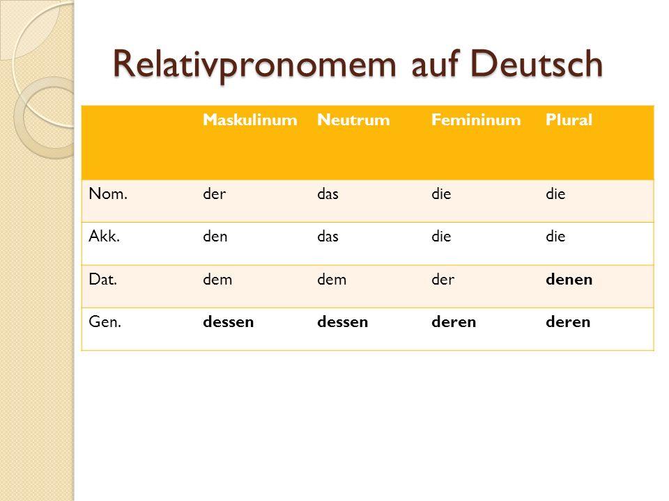 Relativpronomem auf Deutsch MaskulinumNeutrumFemininumPlural Nom.derdasdie Akk.dendasdie Dat.dem derdenen Gen.dessen deren