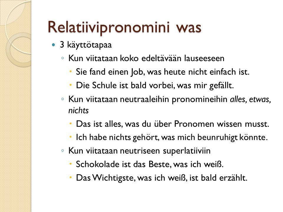 Relatiivipronomini was 3 käyttötapaa ◦ Kun viitataan koko edeltävään lauseeseen  Sie fand einen Job, was heute nicht einfach ist.