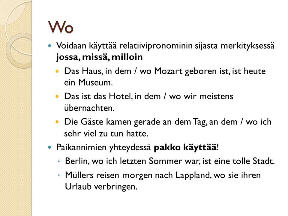 Wo Voidaan käyttää relatiivipronominin sijasta merkityksessä jossa, missä, milloin Das Haus, in dem / wo Mozart geboren ist, ist heute ein Museum.