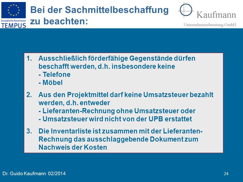 Dr. Guido Kaufmann 02/2014 24 Bei der Sachmittelbeschaffung zu beachten: 1.Ausschließlich förderfähige Gegenstände dürfen beschafft werden, d.h. insbe