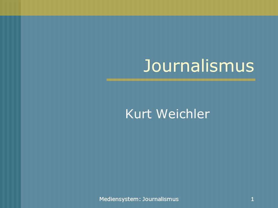 Mediensystem: Journalismus1 Journalismus Kurt Weichler