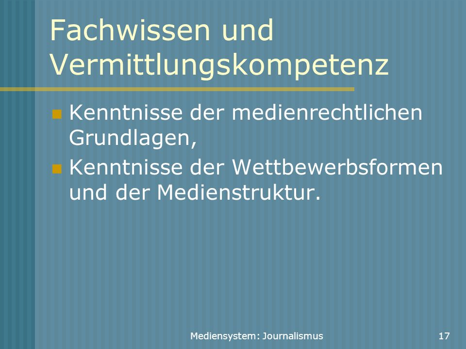 Mediensystem: Journalismus17 Fachwissen und Vermittlungskompetenz Kenntnisse der medienrechtlichen Grundlagen, Kenntnisse der Wettbewerbsformen und de
