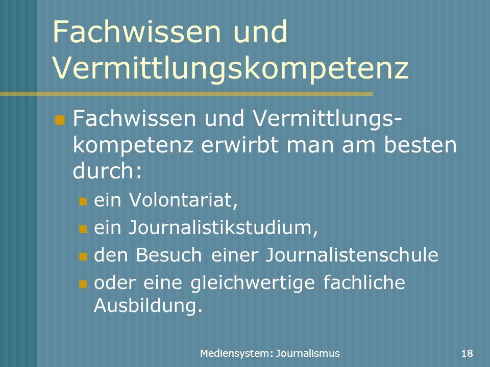 Mediensystem: Journalismus18 Fachwissen und Vermittlungskompetenz Fachwissen und Vermittlungs- kompetenz erwirbt man am besten durch: ein Volontariat,