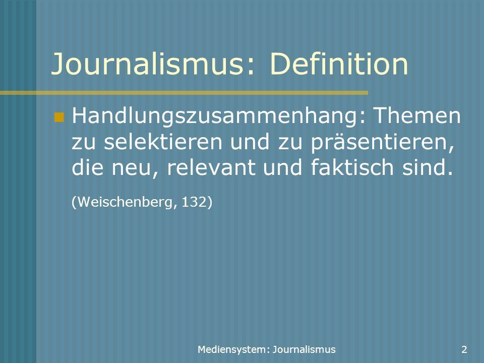 Mediensystem: Journalismus2 Journalismus: Definition Handlungszusammenhang: Themen zu selektieren und zu präsentieren, die neu, relevant und faktisch