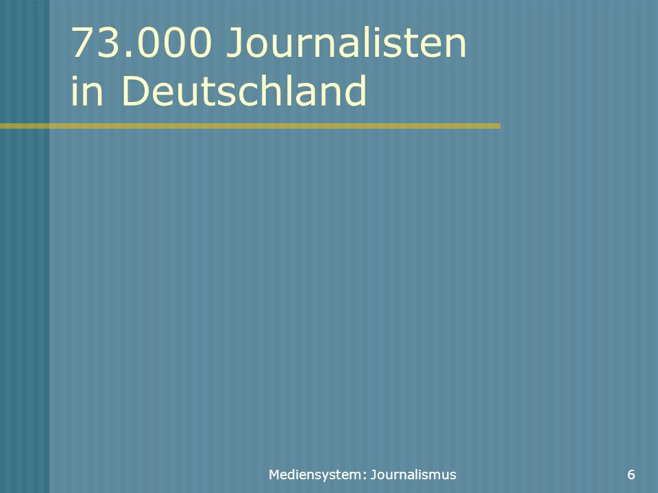 Mediensystem: Journalismus7 Angestellte Journalisten: 47.000 Tageszeitungen: 15.000 Zeitschriften: 7.200 Anzeigenblätter: 1.800 Rundfunk: 10.000 Pressestellen: 7.000 Agenturen/Pressebüros: 2.000 Online/Multimedia: 1.500 Volontäre: 2.400 Quelle: DJV 2007