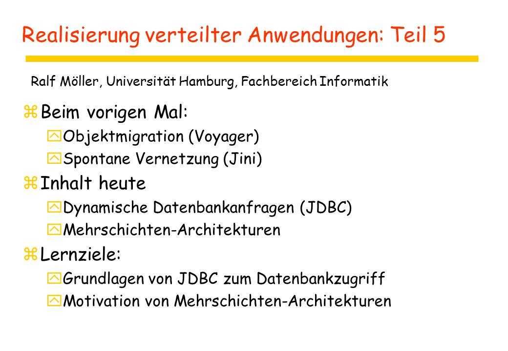 Realisierung verteilter Anwendungen: Teil 5 zBeim vorigen Mal: yObjektmigration (Voyager) ySpontane Vernetzung (Jini) zInhalt heute yDynamische Datenbankanfragen (JDBC) yMehrschichten-Architekturen zLernziele: yGrundlagen von JDBC zum Datenbankzugriff yMotivation von Mehrschichten-Architekturen Ralf Möller, Universität Hamburg, Fachbereich Informatik