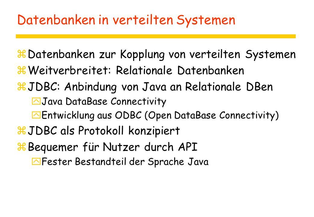 Datenbanken in verteilten Systemen zDatenbanken zur Kopplung von verteilten Systemen zWeitverbreitet: Relationale Datenbanken zJDBC: Anbindung von Java an Relationale DBen yJava DataBase Connectivity yEntwicklung aus ODBC (Open DataBase Connectivity) zJDBC als Protokoll konzipiert zBequemer für Nutzer durch API yFester Bestandteil der Sprache Java