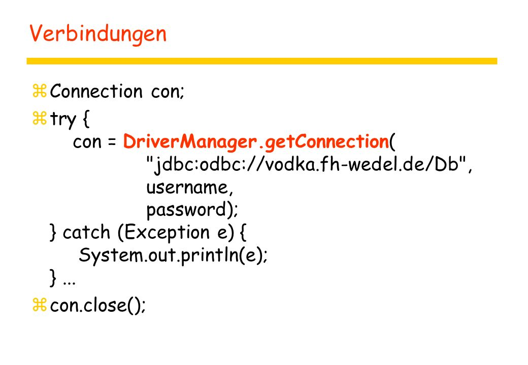 Verbindungen zConnection con; ztry { con = DriverManager.getConnection( jdbc:odbc://vodka.fh-wedel.de/Db , username, password); } catch (Exception e) { System.out.println(e); }...
