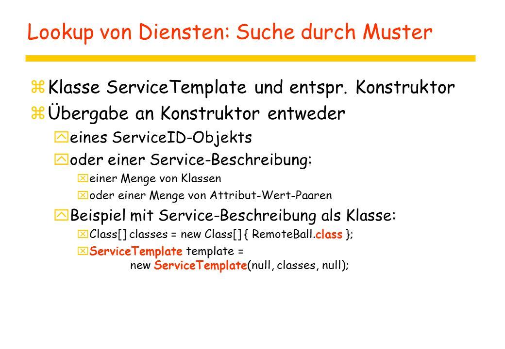 Zugriff auf den Dienstvermittler zRepräsentation des Dienstvermittlers als Objekt zDienstvermittler enthält Registratur zSuchmuster wird an Registratur übergeben zBeispiel: yLookupLocator l = new LookupLocator( jini://sun ); yServiceRegistrar r = l.getRegistrar(); yRemoteBall b = (RemoteBall) r.lookup(template);