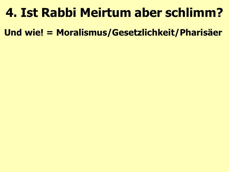 Und wie! = Moralismus/Gesetzlichkeit/Pharisäer 4. Ist Rabbi Meirtum aber schlimm