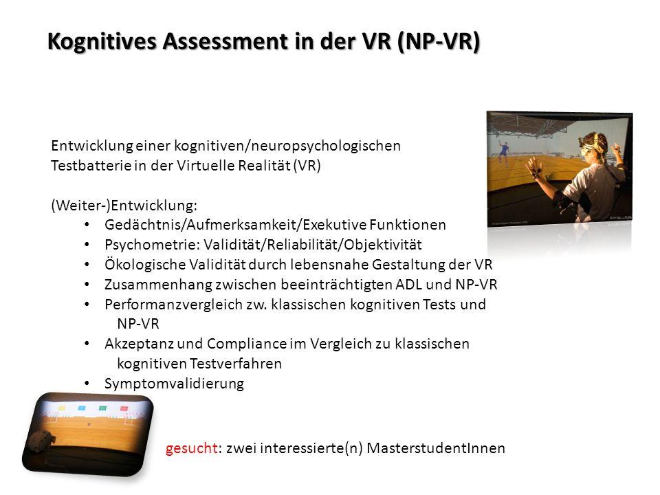 Kognitives Assessment in der VR (NP-VR) Kognitives Assessment in der VR (NP-VR) Entwicklung einer kognitiven/neuropsychologischen Testbatterie in der Virtuelle Realität (VR) (Weiter-)Entwicklung: Gedächtnis/Aufmerksamkeit/Exekutive Funktionen Psychometrie: Validität/Reliabilität/Objektivität Ökologische Validität durch lebensnahe Gestaltung der VR Zusammenhang zwischen beeinträchtigten ADL und NP-VR Performanzvergleich zw.
