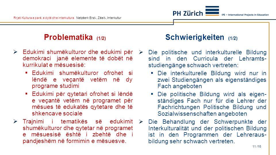 Rrjeti Kultura e parë, e dytë dhe interkultura Netzëerk Erst-, Zëeit-, Interkultur Problematika (1/2)  Edukimi shumëkulturor dhe edukimi për demokraci janë elemente të dobët në kurrikulat e mësuesisë:  Edukimi shumëkulturor ofrohet si lëndë e veçantë vetëm në dy programe studimi  Edukimi për qytetari ofrohet si lëndë e veçantë vetëm në programet për mësues të edukatës qytetare dhe të shkencave sociale  Trajnimi i tematikës së edukimit shumëkulturor dhe qytetar në programet e mësuesisë është i zbehtë dhe i pandjeshëm në formimin e mësuesve.