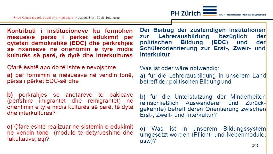 Rrjeti Kultura e parë, e dytë dhe interkultura Netzëerk Erst-, Zëeit-, Interkultur Kontributi i institucioneve ku formohen mësues/e përsa i përket edukimit për qytetari demokratike (EDC) dhe përkrahjes së nxënësve në orientimin e tyre midis kulturës së parë, të dytë dhe interkultures Çfarë është apo do të ishte e nevojshme a) per formimin e mësuesve në vendin tonë, përsa i përket EDC-së dhe b) përkrahjes së anëtarëve të pakicave (përfshirë imigrantët dhe remigrantët) në orientimin e tyre midis kulturës së parë, të dytë dhe interkulturës.