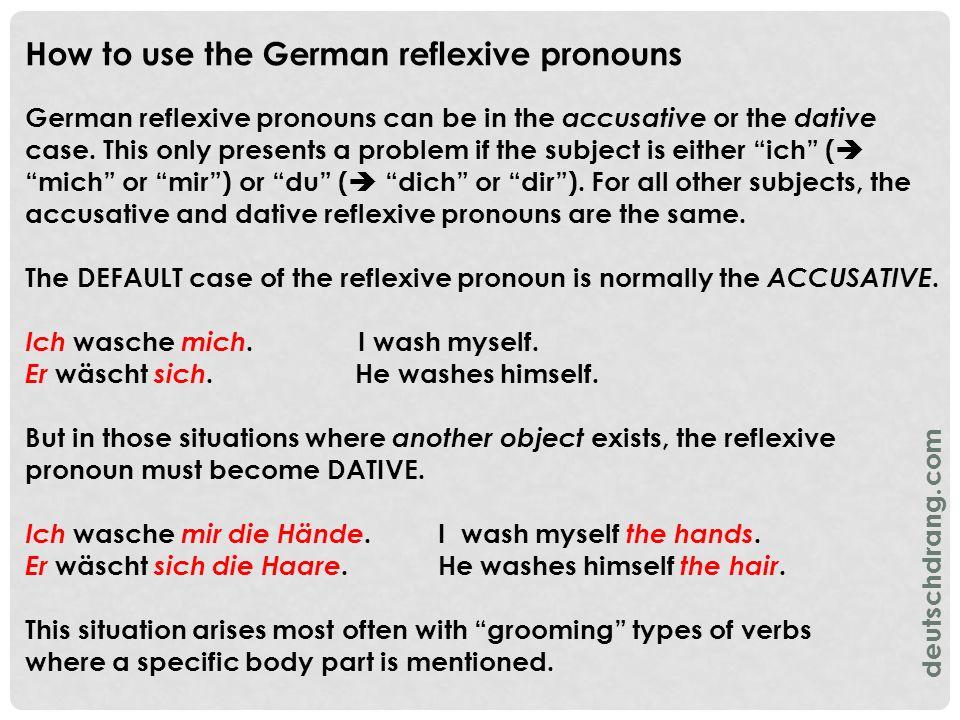 Typical grooming verbs that require a reflexive pronoun are: Can have a specific body part/item = reflexive pronoun may be accusative OR dative Does not have a specific body part/item = reflexive pronoun is accusative - sich abtrocknen (to dry off) - sich anziehen (to dress, put on) - sich ausziehen (to undress, take off) - sich bürsten (to brush) - sich kämmen (to comb) - sich rasieren (to shave) - sich schminken (to put on makeup) - sich verletzen (to injure) - sich waschen (to wash) - sich baden (to bathe) - sich duschen (to shower) Must have a specific body part/item = reflexive pronoun is dative - sich die Zähne putzen (to brush one's teeth) - sich die Nase putzen (to blow one's nose) deutschdrang.com