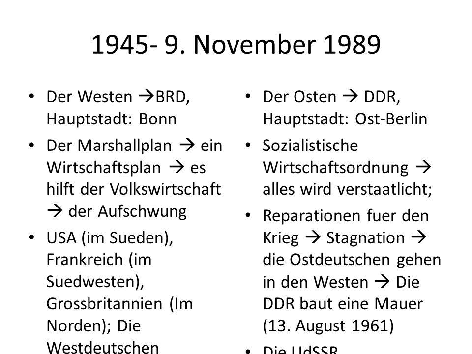 1945- 9. November 1989 Der Westen  BRD, Hauptstadt: Bonn Der Marshallplan  ein Wirtschaftsplan  es hilft der Volkswirtschaft  der Aufschwung USA (