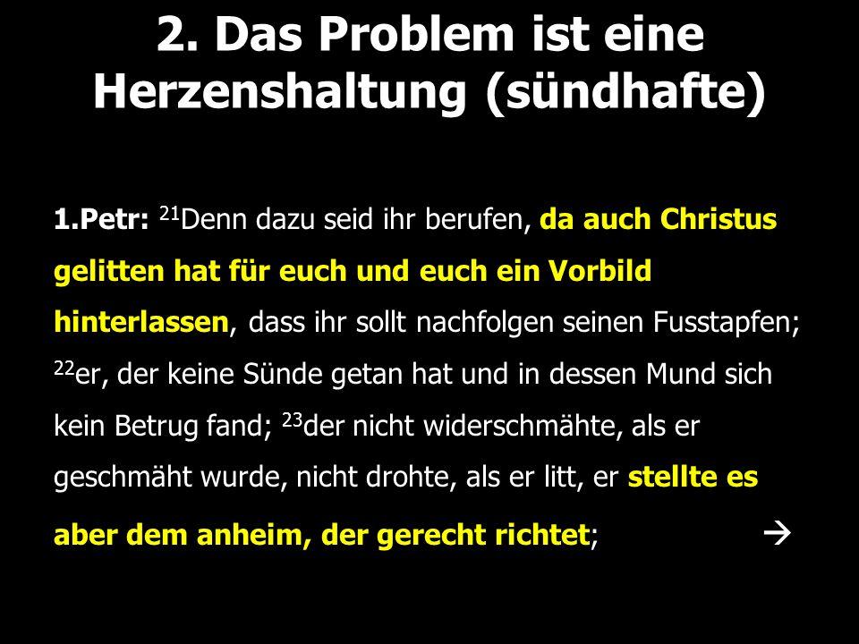 2. Das Problem ist eine Herzenshaltung (sündhafte) 1.Petr: 21 Denn dazu seid ihr berufen, da auch Christus gelitten hat für euch und euch ein Vorbild