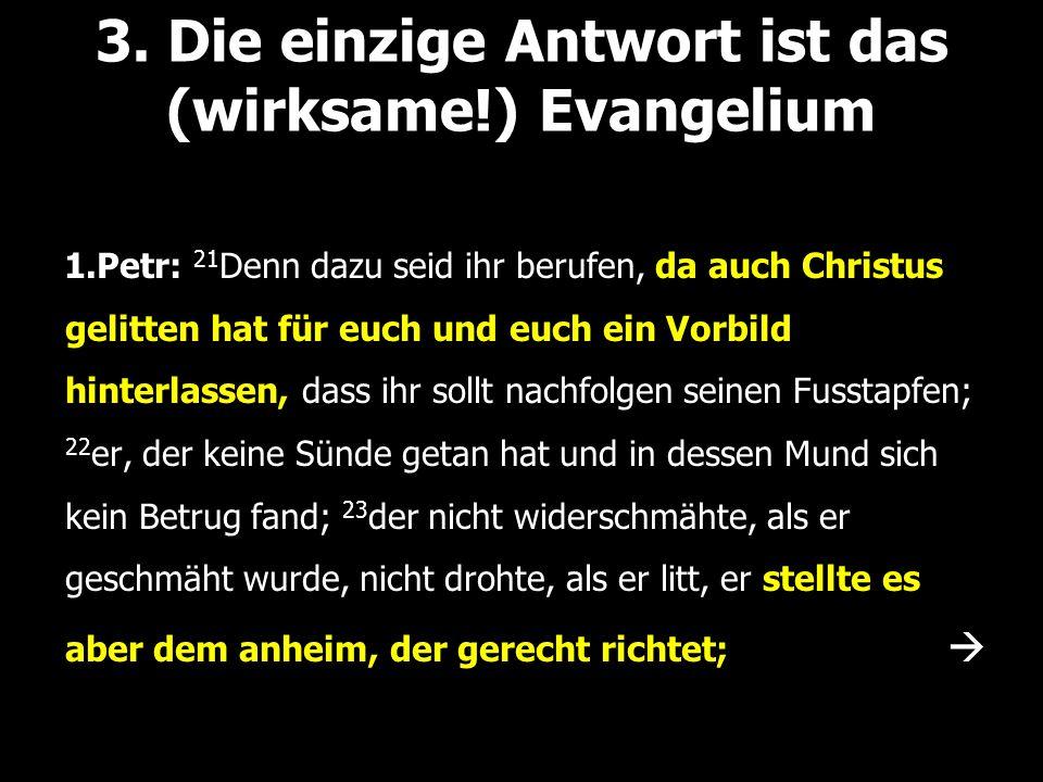 3. Die einzige Antwort ist das (wirksame!) Evangelium 1.Petr: 21 Denn dazu seid ihr berufen, da auch Christus gelitten hat für euch und euch ein Vorbi