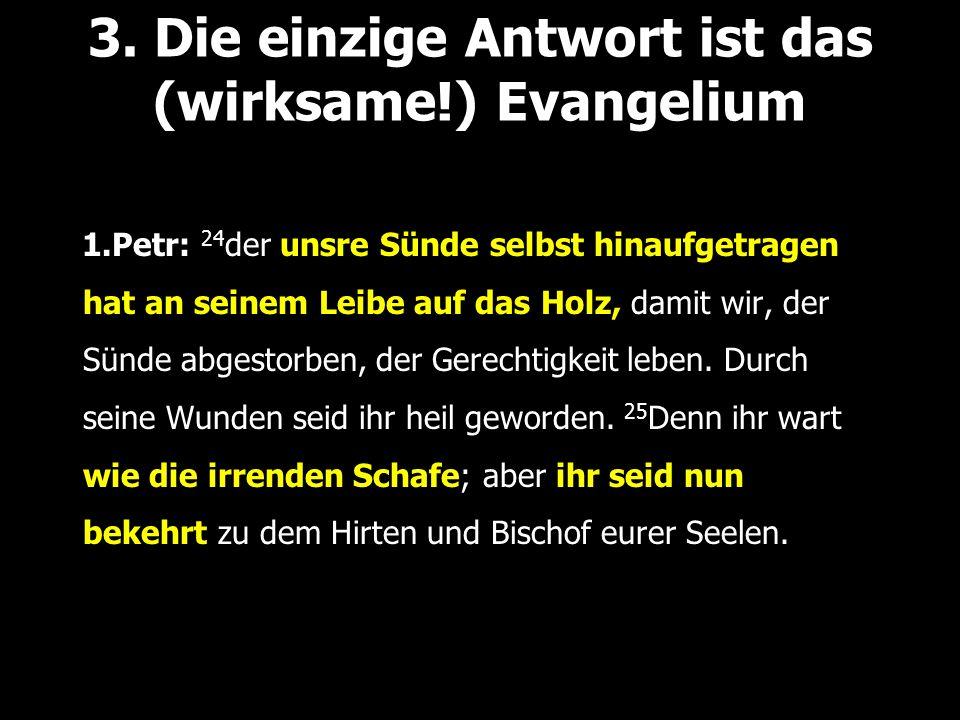 3. Die einzige Antwort ist das (wirksame!) Evangelium 1.Petr: 24 der unsre Sünde selbst hinaufgetragen hat an seinem Leibe auf das Holz, damit wir, de