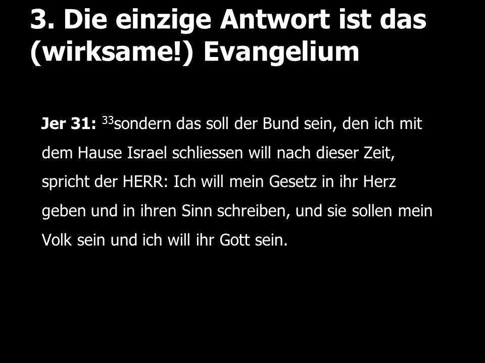 3. Die einzige Antwort ist das (wirksame!) Evangelium Jer 31: 33 sondern das soll der Bund sein, den ich mit dem Hause Israel schliessen will nach die