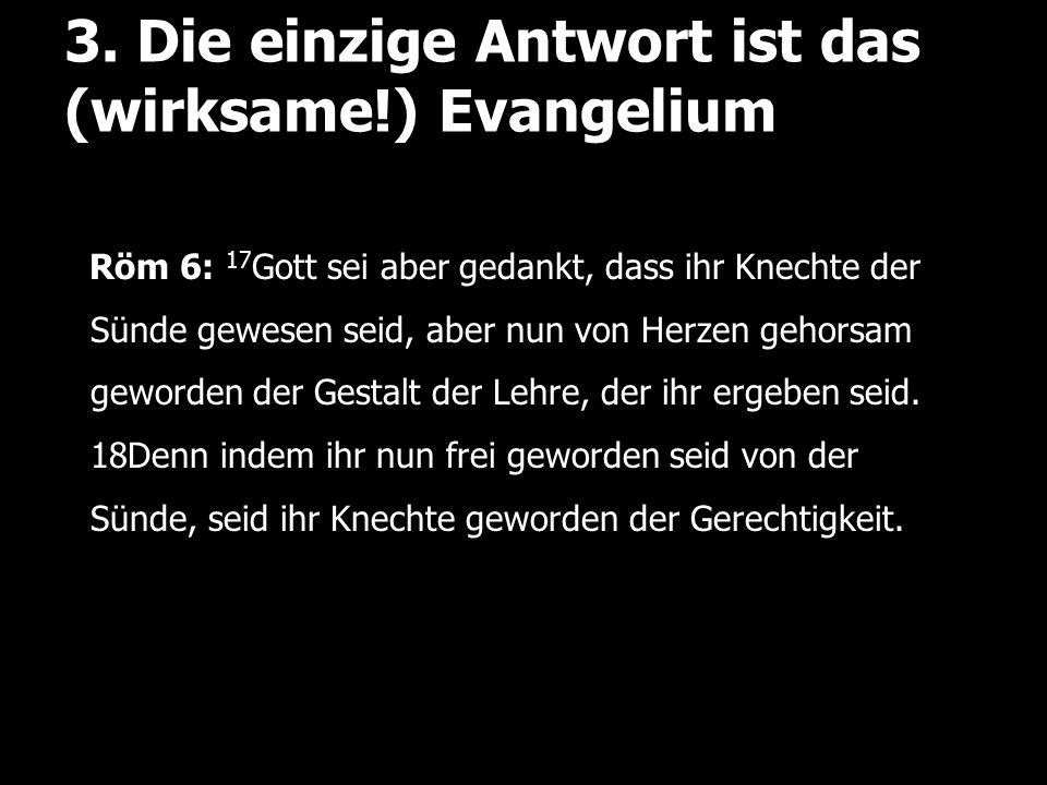 3. Die einzige Antwort ist das (wirksame!) Evangelium Röm 6: 17 Gott sei aber gedankt, dass ihr Knechte der Sünde gewesen seid, aber nun von Herzen ge