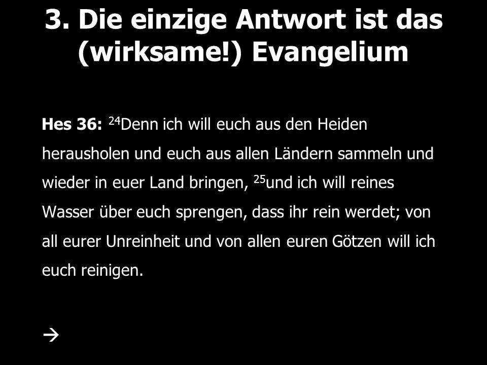 3. Die einzige Antwort ist das (wirksame!) Evangelium Hes 36: 24 Denn ich will euch aus den Heiden herausholen und euch aus allen Ländern sammeln und