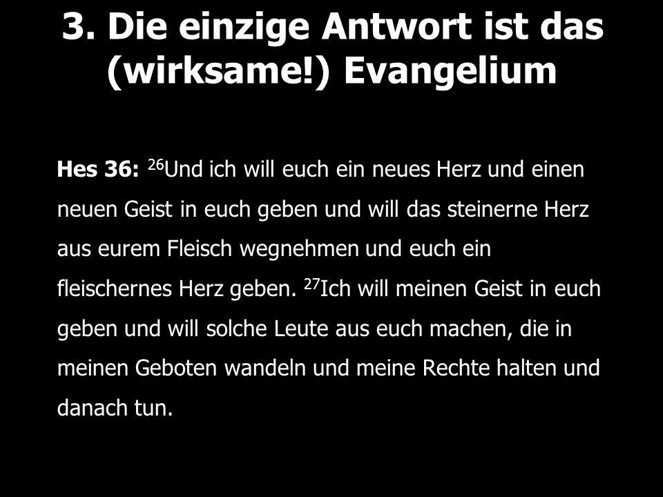 3. Die einzige Antwort ist das (wirksame!) Evangelium Hes 36: 26 Und ich will euch ein neues Herz und einen neuen Geist in euch geben und will das ste