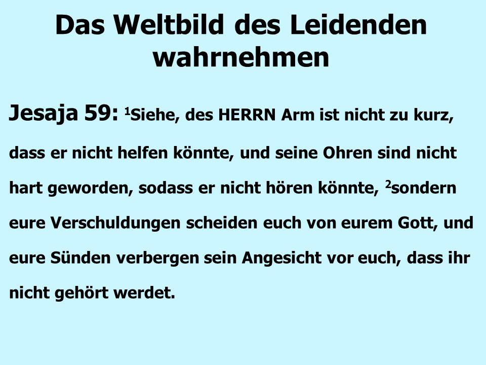 Das Weltbild des Leidenden wahrnehmen Jesaja 59: 1 Siehe, des HERRN Arm ist nicht zu kurz, dass er nicht helfen könnte, und seine Ohren sind nicht har