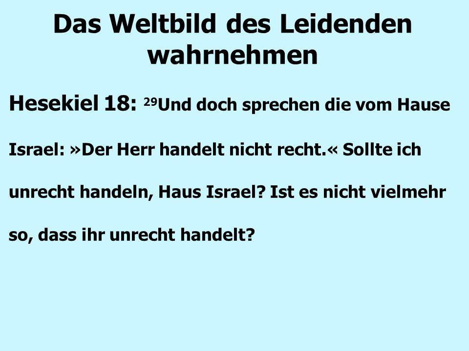 Das Weltbild des Leidenden wahrnehmen Hesekiel 18: 29 Und doch sprechen die vom Hause Israel: »Der Herr handelt nicht recht.« Sollte ich unrecht handeln, Haus Israel.