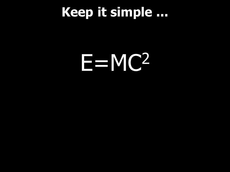 E=MC 2 Keep it simple...