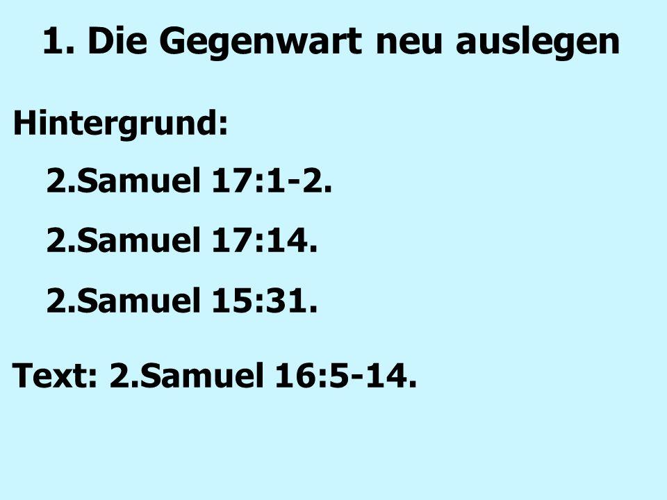1. Die Gegenwart neu auslegen Hintergrund: 2.Samuel 17:1-2. 2.Samuel 17:14. 2.Samuel 15:31. Text: 2.Samuel 16:5-14.