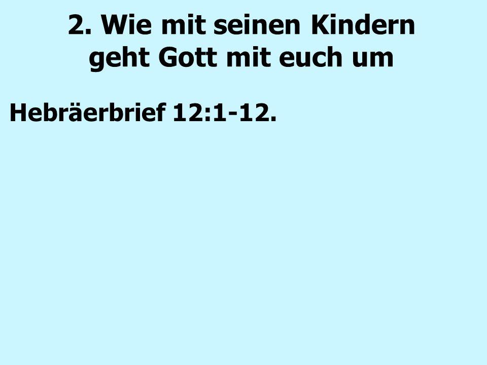 2. Wie mit seinen Kindern geht Gott mit euch um Hebräerbrief 12:1-12.