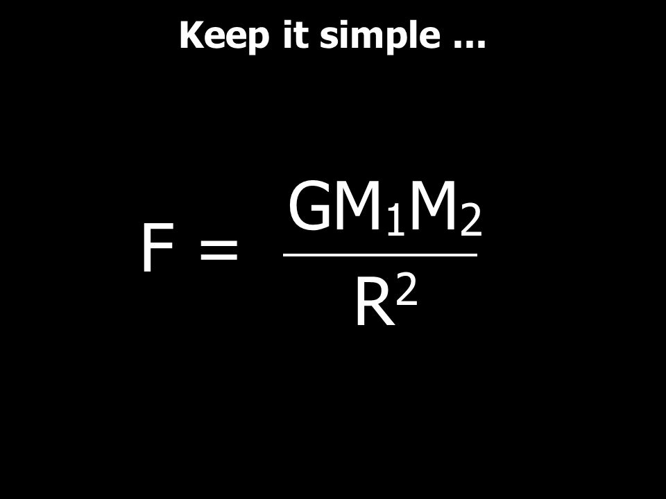 GM 1 M 2 R 2 Keep it simple... F =
