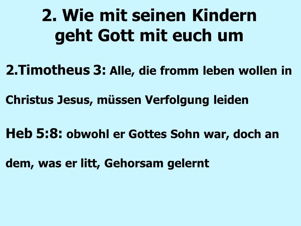 2. Wie mit seinen Kindern geht Gott mit euch um 2.Timotheus 3: Alle, die fromm leben wollen in Christus Jesus, müssen Verfolgung leiden Heb 5:8: obwoh
