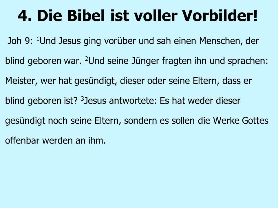 4. Die Bibel ist voller Vorbilder! Joh 9: 1 Und Jesus ging vorüber und sah einen Menschen, der blind geboren war. 2 Und seine Jünger fragten ihn und s
