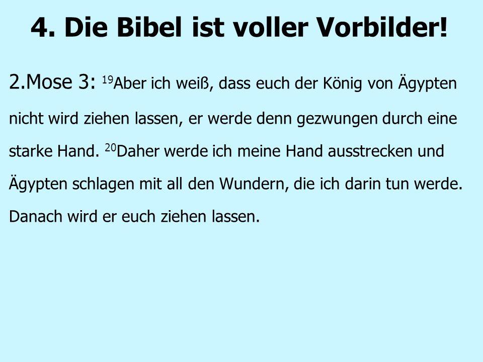 4. Die Bibel ist voller Vorbilder! 2.Mose 3: 19 Aber ich weiß, dass euch der König von Ägypten nicht wird ziehen lassen, er werde denn gezwungen durch