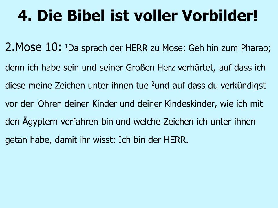 4. Die Bibel ist voller Vorbilder! 2.Mose 10: 1 Da sprach der HERR zu Mose: Geh hin zum Pharao; denn ich habe sein und seiner Großen Herz verhärtet, a