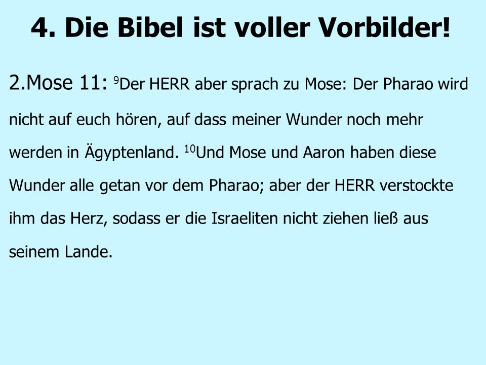4. Die Bibel ist voller Vorbilder! 2.Mose 11: 9 Der HERR aber sprach zu Mose: Der Pharao wird nicht auf euch hören, auf dass meiner Wunder noch mehr w