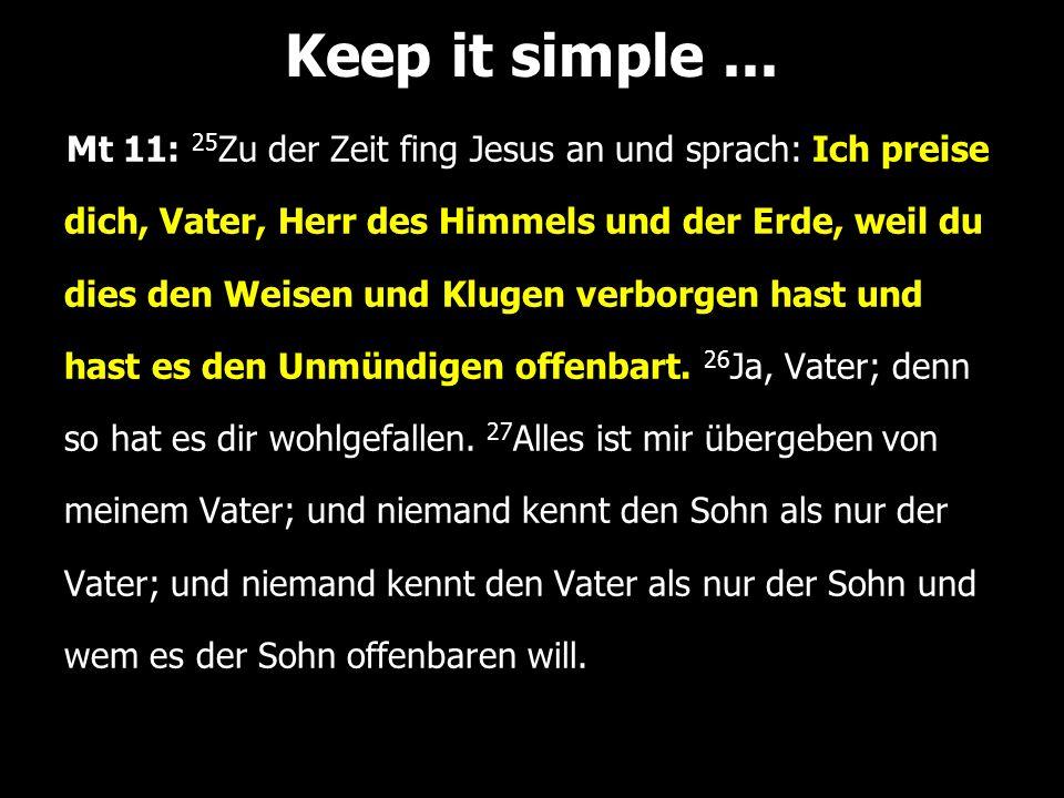 Mt 11: 25 Zu der Zeit fing Jesus an und sprach: Ich preise dich, Vater, Herr des Himmels und der Erde, weil du dies den Weisen und Klugen verborgen hast und hast es den Unmündigen offenbart.